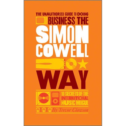 Trevor Clawson The Unauthorized Guide to Doing Business the Simon Cowell Way. 10 Secrets of the International Music Mogul